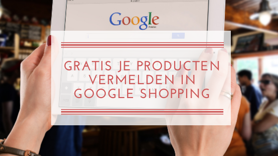 GRATIS JE PRODUCTEN VERMELDEN IN GOOGLE SHOPPING